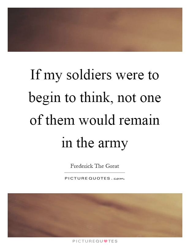 If my soldiers were to begin to think, not one of them would remain in the army Picture Quote #1