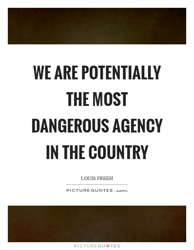 We are potentially the most dangerous agency in the country Picture Quote #1