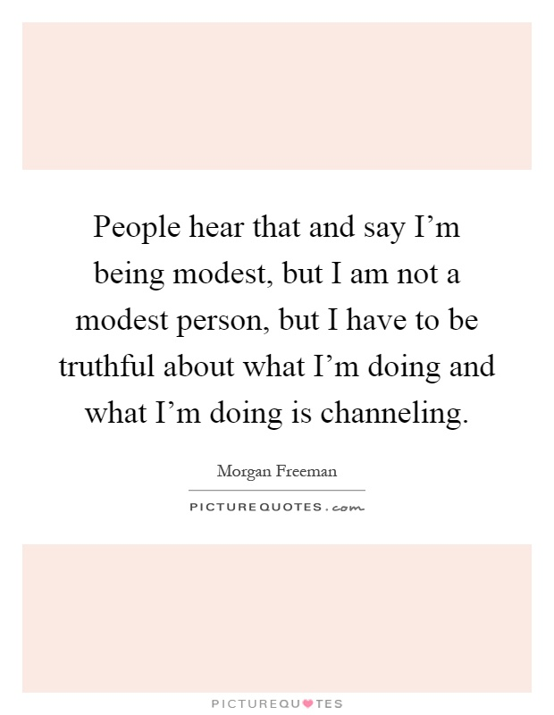 People hear that and say I'm being modest, but I am not a modest person, but I have to be truthful about what I'm doing and what I'm doing is channeling Picture Quote #1