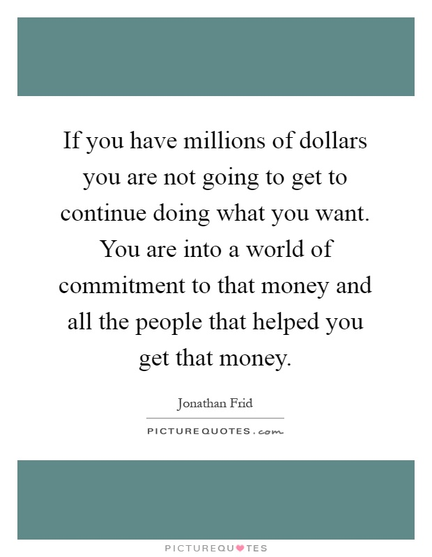 If you have millions of dollars you are not going to get to continue doing what you want. You are into a world of commitment to that money and all the people that helped you get that money Picture Quote #1