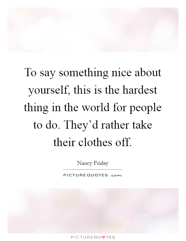To say something nice about yourself, this is the hardest thing in the world for people to do. They'd rather take their clothes off Picture Quote #1
