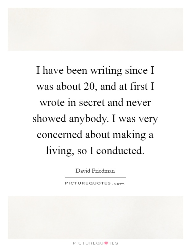I have been writing since I was about 20, and at first I wrote in secret and never showed anybody. I was very concerned about making a living, so I conducted Picture Quote #1