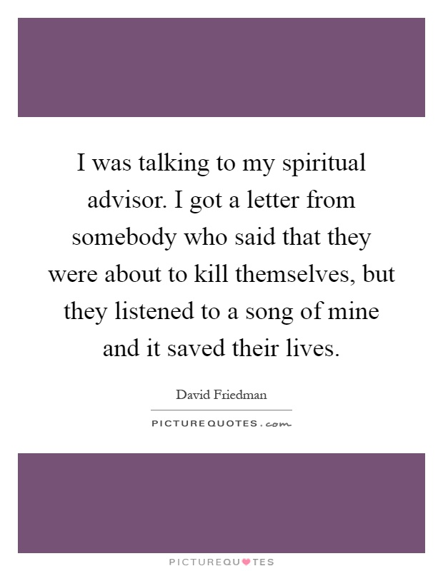 I was talking to my spiritual advisor. I got a letter from somebody who said that they were about to kill themselves, but they listened to a song of mine and it saved their lives Picture Quote #1