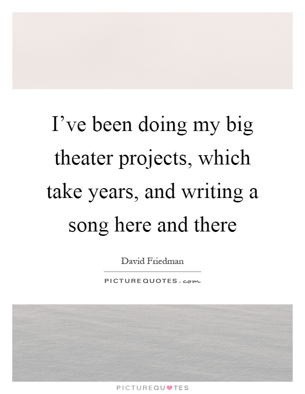 I've been doing my big theater projects, which take years, and writing a song here and there Picture Quote #1