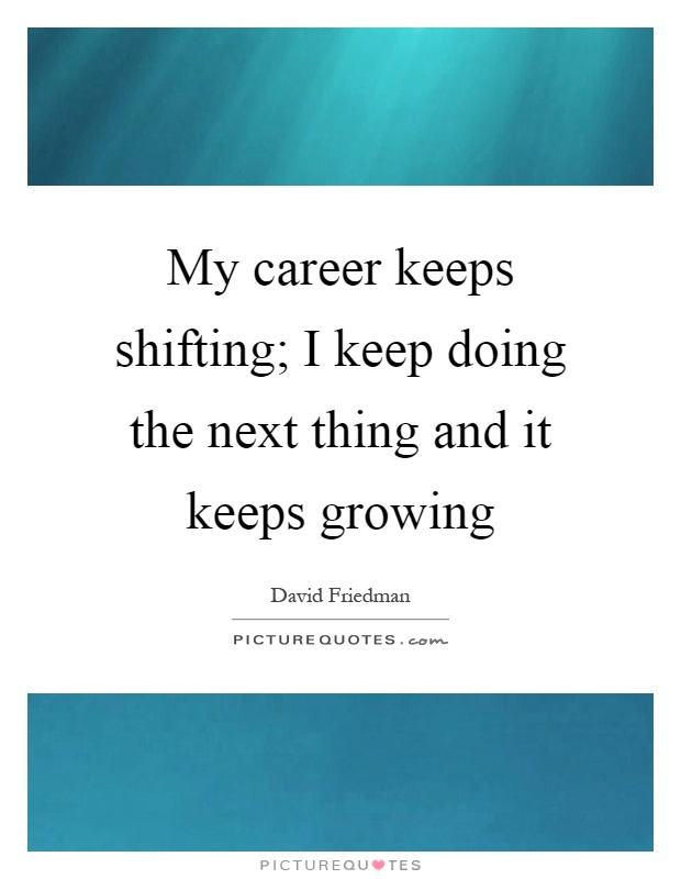 My career keeps shifting; I keep doing the next thing and it keeps growing Picture Quote #1