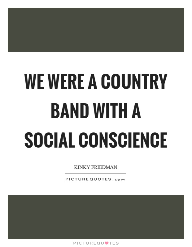We were a country band with a social conscience Picture Quote #1