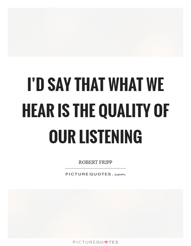 I'd say that what we hear is the quality of our listening Picture Quote #1