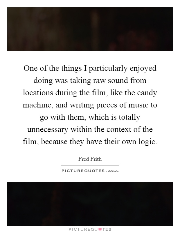 One of the things I particularly enjoyed doing was taking raw sound from locations during the film, like the candy machine, and writing pieces of music to go with them, which is totally unnecessary within the context of the film, because they have their own logic Picture Quote #1