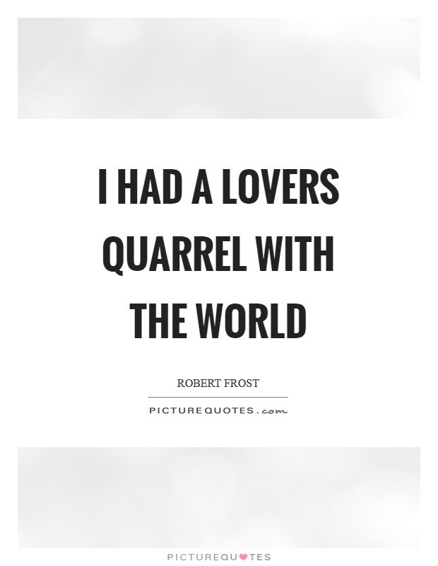 Funny Quotes About Lovers Quarrel : had a lovers quarrel with the world Picture Quote #1