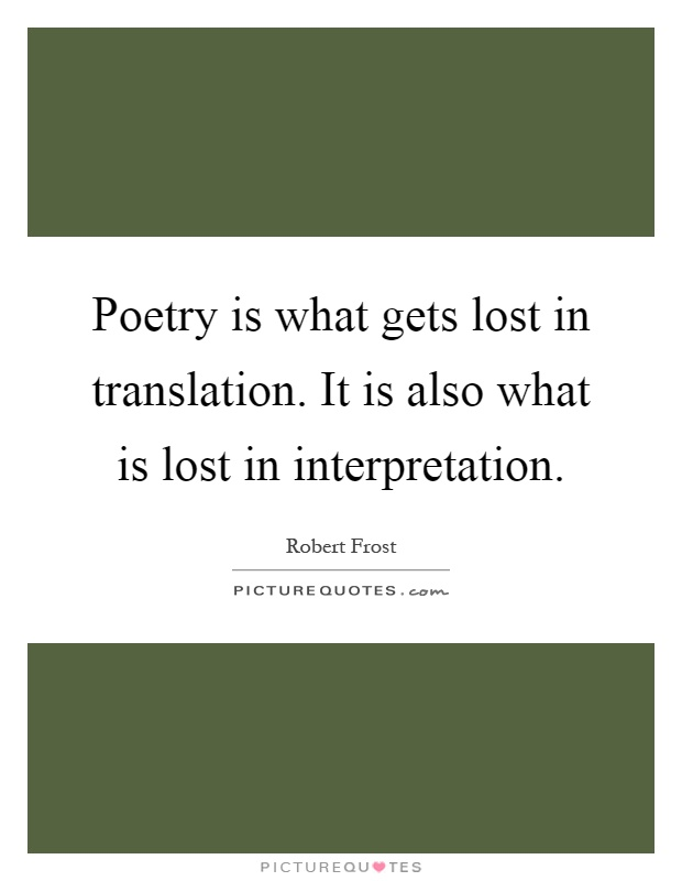 Poetry is what gets lost in translation. It is also what is lost in interpretation Picture Quote #1