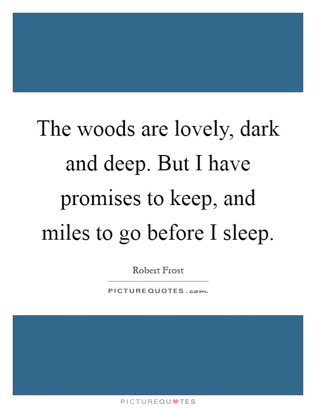 The woods are lovely, dark and deep. But I have promises to keep, and miles to go before I sleep Picture Quote #1