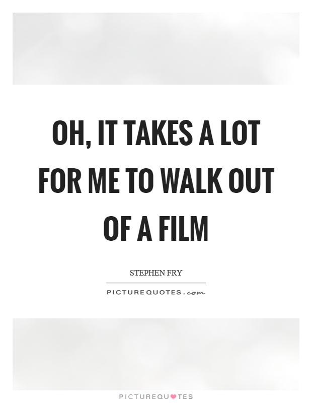 Oh, it takes a lot for me to walk out of a film Picture Quote #1
