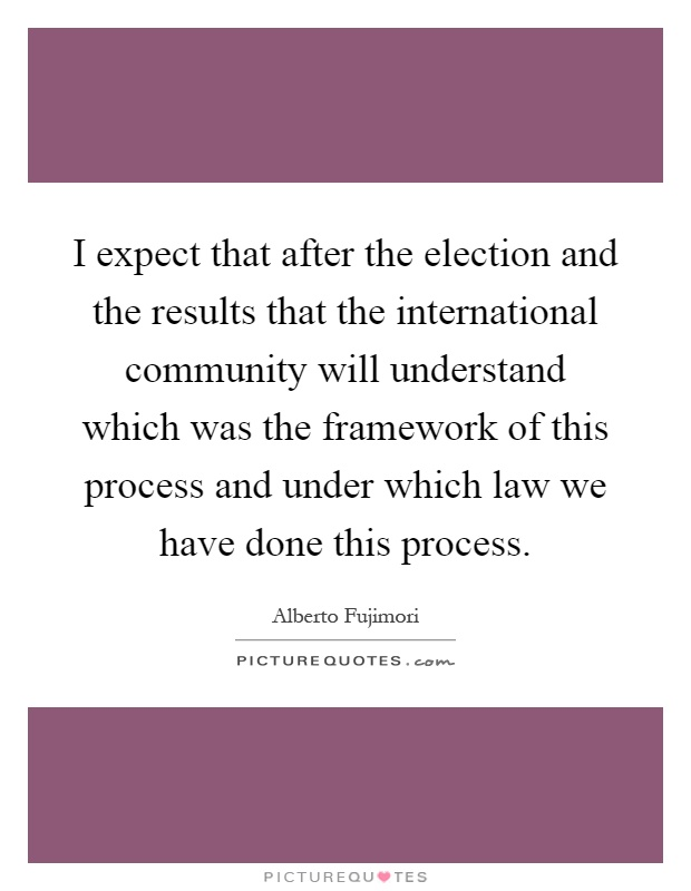I expect that after the election and the results that the international community will understand which was the framework of this process and under which law we have done this process Picture Quote #1
