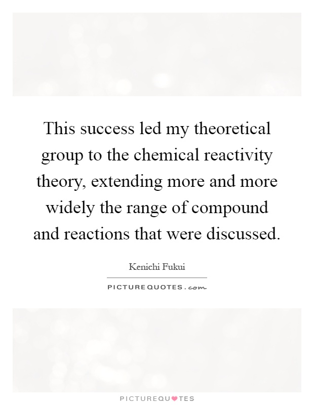 This success led my theoretical group to the chemical reactivity theory, extending more and more widely the range of compound and reactions that were discussed Picture Quote #1
