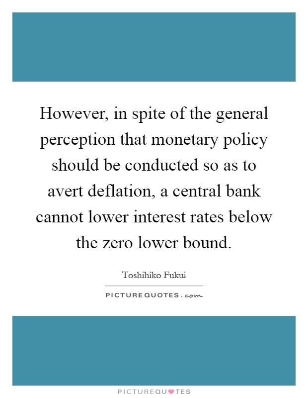 However, in spite of the general perception that monetary policy should be conducted so as to avert deflation, a central bank cannot lower interest rates below the zero lower bound Picture Quote #1