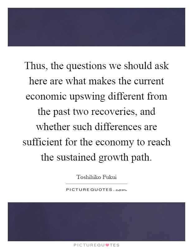 Thus, the questions we should ask here are what makes the current economic upswing different from the past two recoveries, and whether such differences are sufficient for the economy to reach the sustained growth path Picture Quote #1