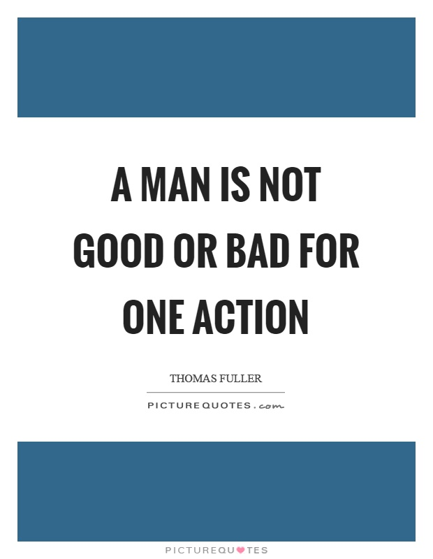 A man is not good or bad for one action Picture Quote #1