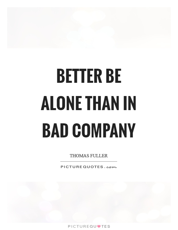 Better be alone than in bad company Picture Quote #1