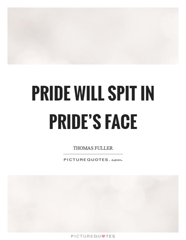 Pride will spit in pride's face Picture Quote #1