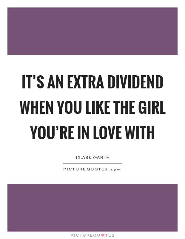 It's an extra dividend when you like the girl you're in love with Picture Quote #1