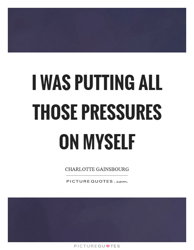 I was putting all those pressures on myself Picture Quote #1