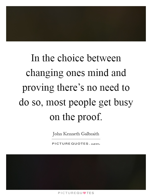 In the choice between changing ones mind and proving there's no need to do so, most people get busy on the proof Picture Quote #1