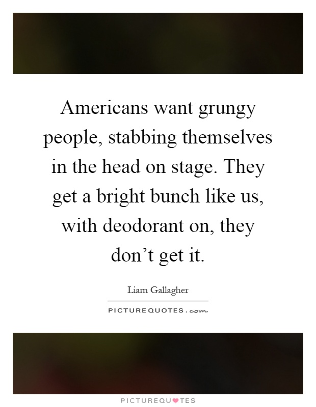 Americans want grungy people, stabbing themselves in the head on stage. They get a bright bunch like us, with deodorant on, they don't get it Picture Quote #1