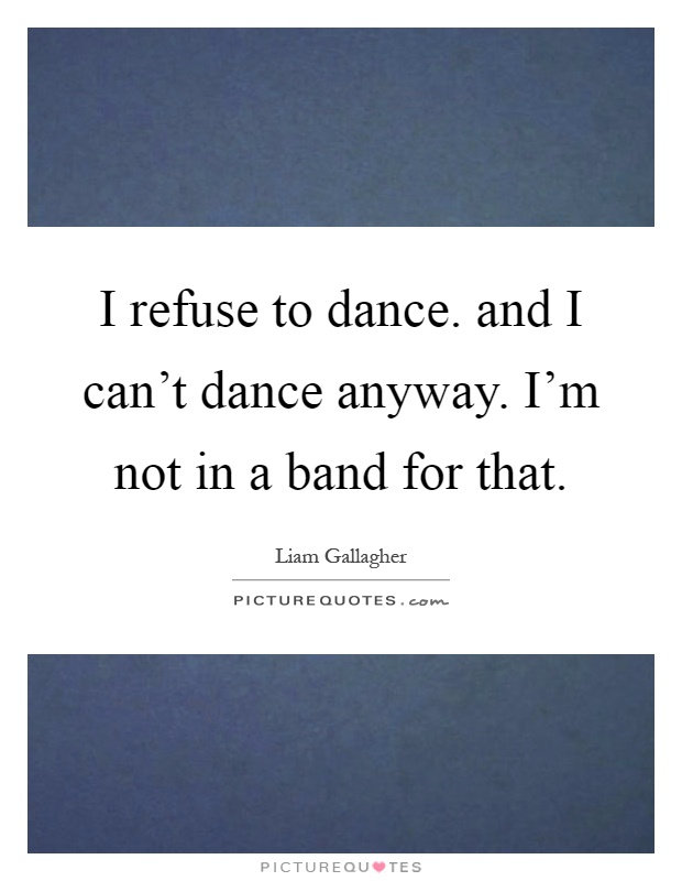 I refuse to dance. and I can't dance anyway. I'm not in a band for that Picture Quote #1