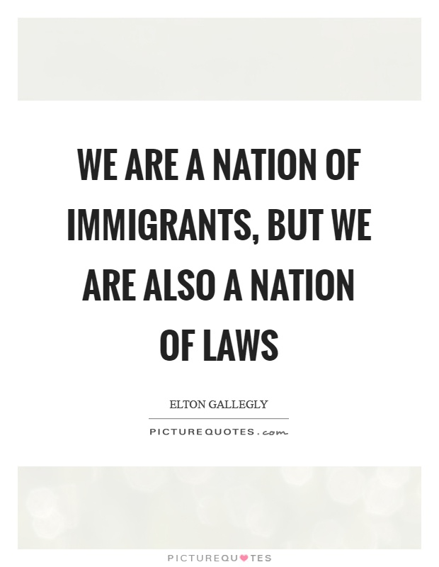 We are a nation of immigrants, but we are also a nation of laws Picture Quote #1