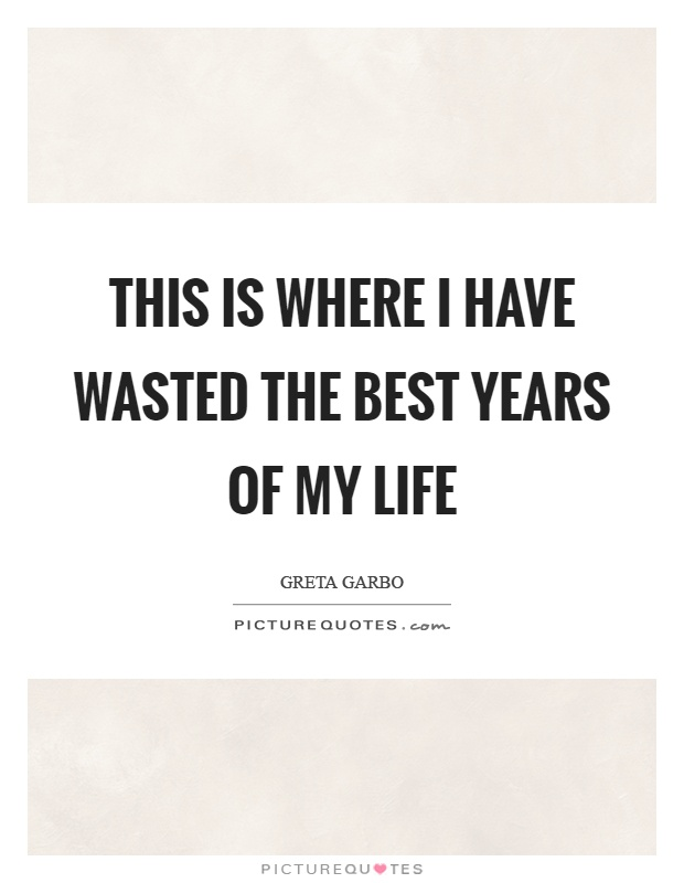 This is where I have wasted the best years of my life Picture Quote #1