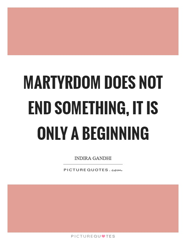 Martyrdom does not end something, it is only a beginning Picture Quote #1