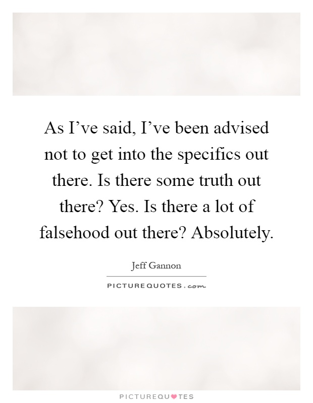 As I've said, I've been advised not to get into the specifics out there. Is there some truth out there? Yes. Is there a lot of falsehood out there? Absolutely Picture Quote #1