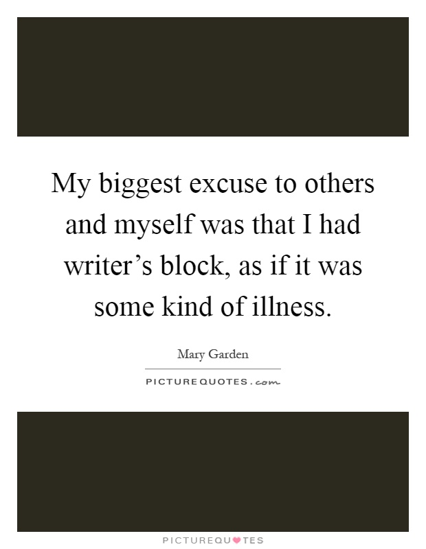 My biggest excuse to others and myself was that I had writer's block, as if it was some kind of illness Picture Quote #1