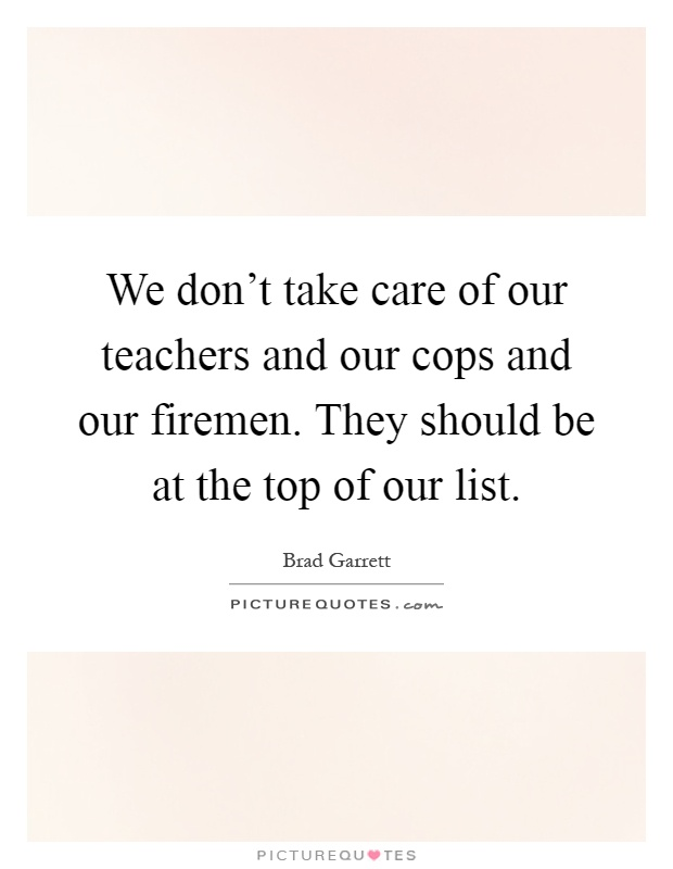 We don't take care of our teachers and our cops and our firemen. They should be at the top of our list Picture Quote #1