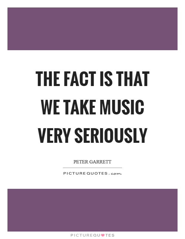 The fact is that we take music very seriously Picture Quote #1