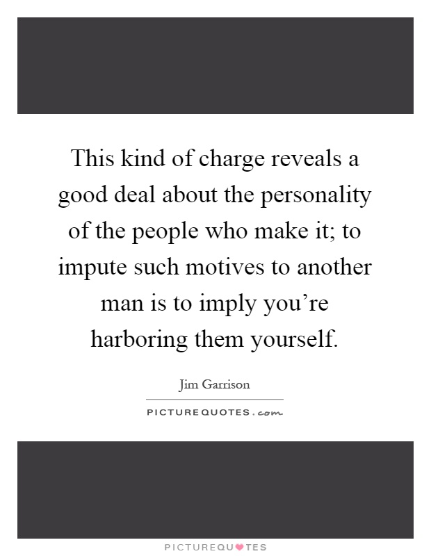 This kind of charge reveals a good deal about the personality of the people who make it; to impute such motives to another man is to imply you're harboring them yourself Picture Quote #1