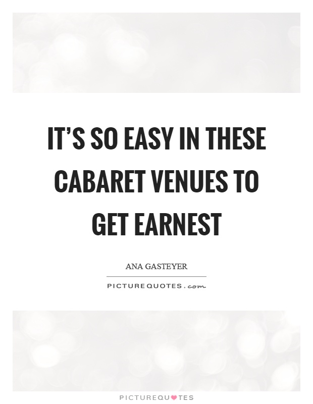 It's so easy in these cabaret venues to get earnest Picture Quote #1