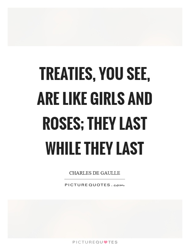 Treaties, you see, are like girls and roses; they last while they last Picture Quote #1