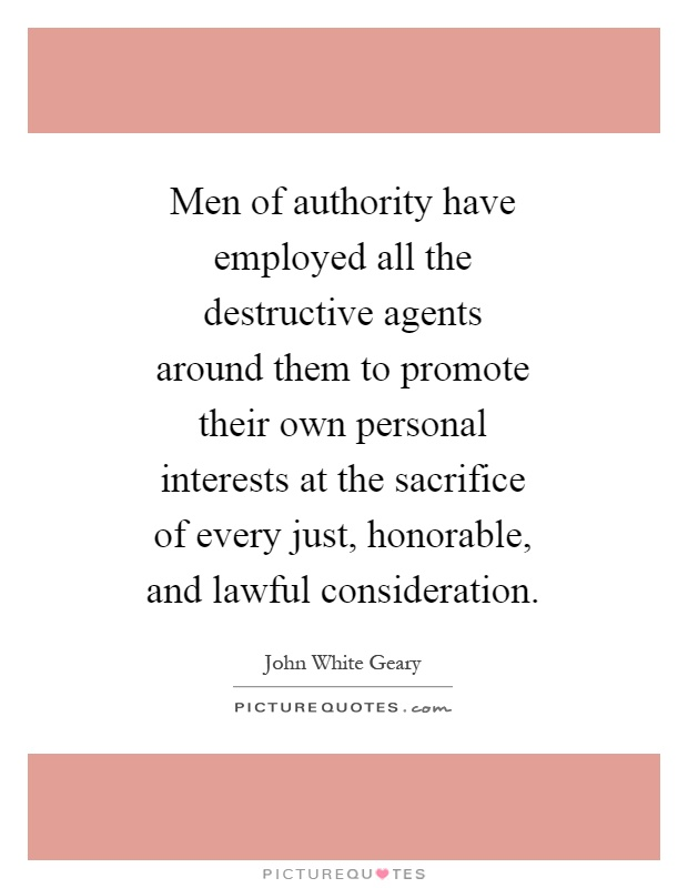 Men of authority have employed all the destructive agents around them to promote their own personal interests at the sacrifice of every just, honorable, and lawful consideration Picture Quote #1