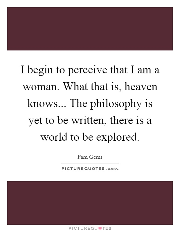 I begin to perceive that I am a woman. What that is, heaven knows... The philosophy is yet to be written, there is a world to be explored Picture Quote #1