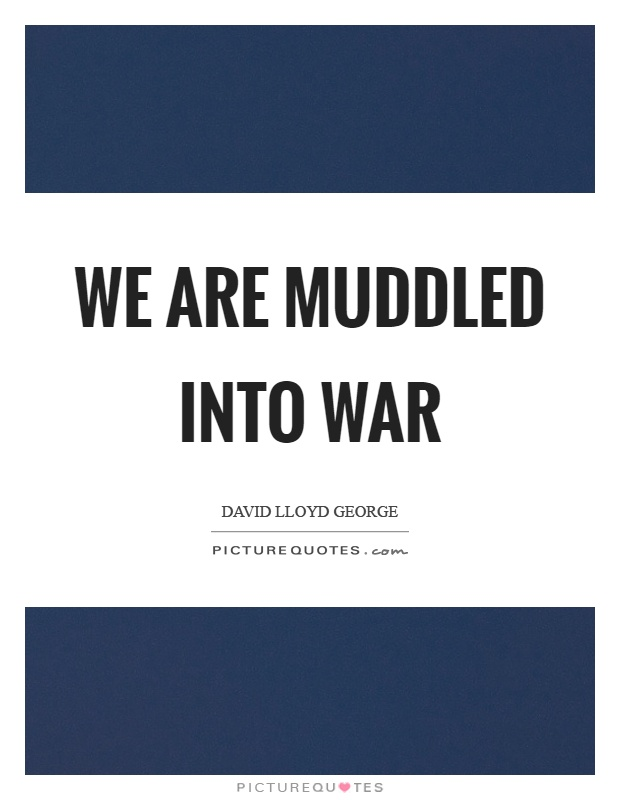We are muddled into war Picture Quote #1