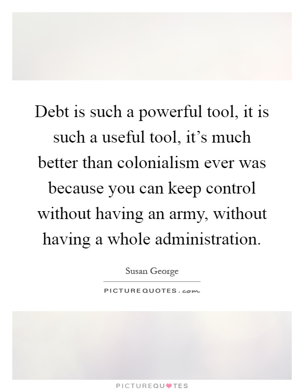 Debt is such a powerful tool, it is such a useful tool, it's much better than colonialism ever was because you can keep control without having an army, without having a whole administration Picture Quote #1