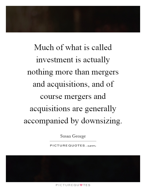 Much of what is called investment is actually nothing more than mergers and acquisitions, and of course mergers and acquisitions are generally accompanied by downsizing Picture Quote #1