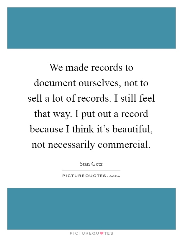We made records to document ourselves, not to sell a lot of records. I still feel that way. I put out a record because I think it's beautiful, not necessarily commercial Picture Quote #1