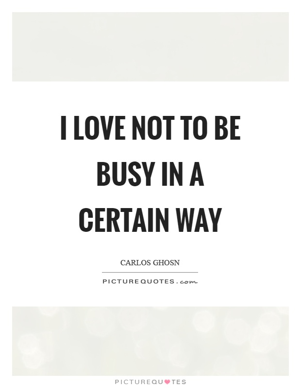 I love not to be busy in a certain way Picture Quote #1