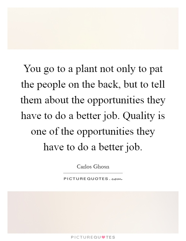 You go to a plant not only to pat the people on the back, but to tell them about the opportunities they have to do a better job. Quality is one of the opportunities they have to do a better job Picture Quote #1