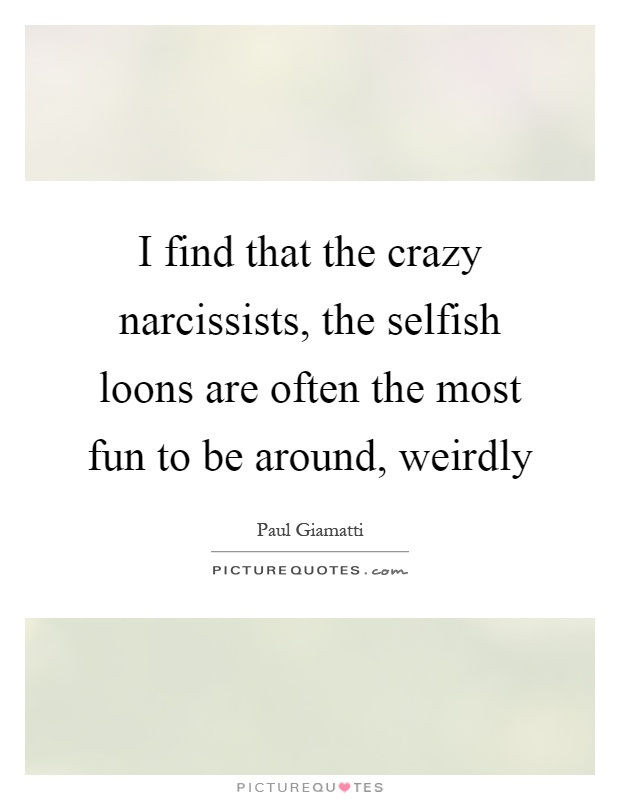 I find that the crazy narcissists, the selfish loons are often the most fun to be around, weirdly Picture Quote #1