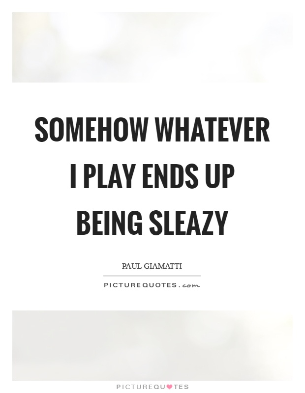 Somehow whatever I play ends up being sleazy Picture Quote #1