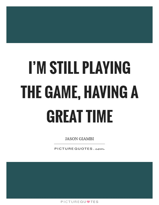 I'm still playing the game, having a great time Picture Quote #1