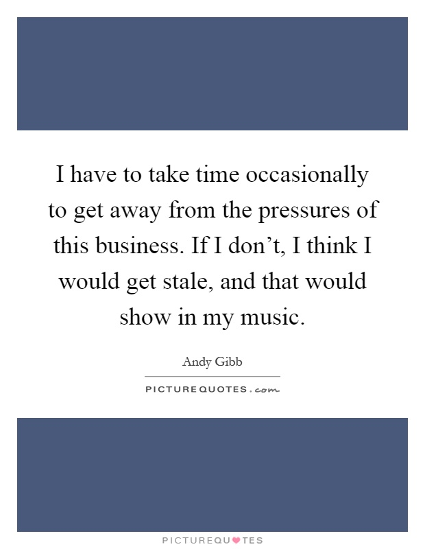 I have to take time occasionally to get away from the pressures of this business. If I don't, I think I would get stale, and that would show in my music Picture Quote #1